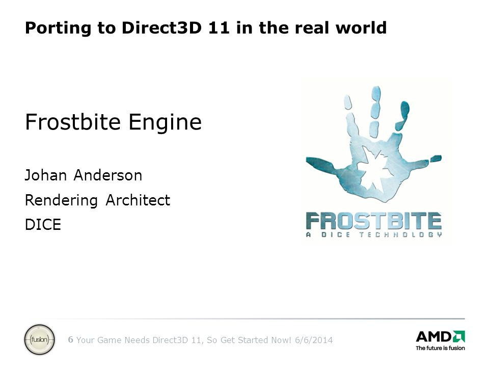 Your Game Needs Direct3D 11, So Get Started Now! 6/6/2014 6 Porting to Direct3D 11 in the real world Frostbite Engine Johan Anderson Rendering Archite
