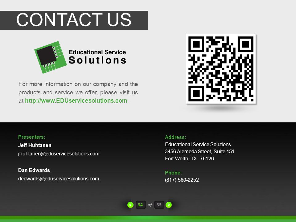 CONTACT US Address: Educational Service Solutions 3456 Alemeda Street, Suite 451 Fort Worth, TX 76126 Phone: (817) 560-2252 For more information on our company and the products and service we offer, please visit us at http://www.EDUservicesolutions.com.