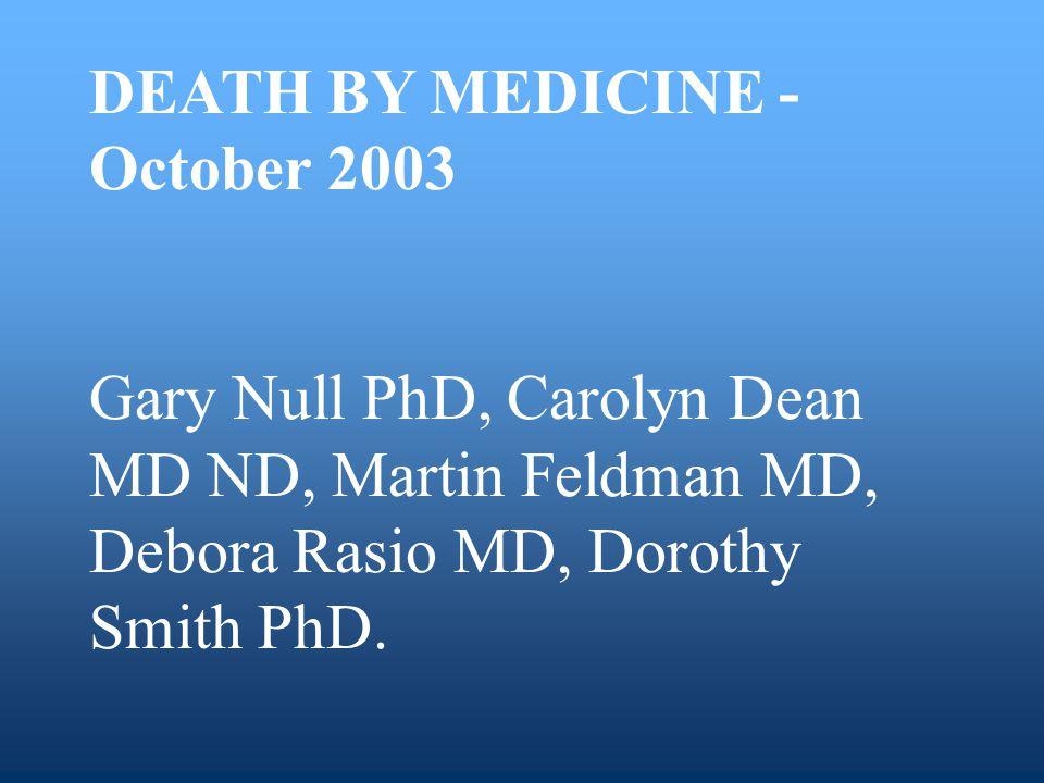 DEATH BY MEDICINE - October 2003 Gary Null PhD, Carolyn Dean MD ND, Martin Feldman MD, Debora Rasio MD, Dorothy Smith PhD.