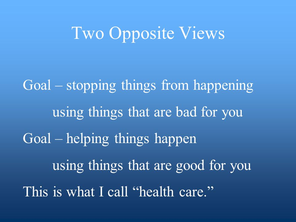 Goal – stopping things from happening using things that are bad for you Goal – helping things happen using things that are good for you This is what I call health care.
