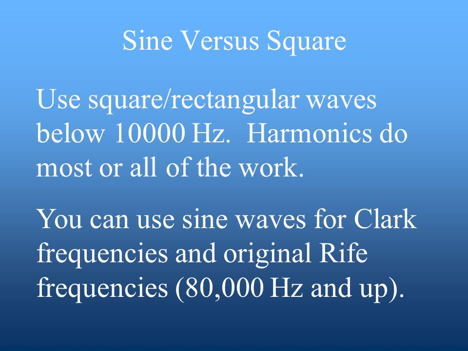 Sine Versus Square Use square/rectangular waves below 10000 Hz. Harmonics do most or all of the work. You can use sine waves for Clark frequencies and