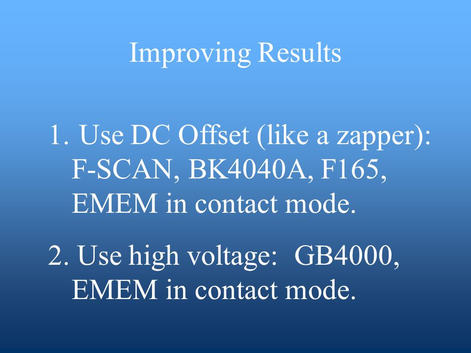 Improving Results 1. Use DC Offset (like a zapper): F-SCAN, BK4040A, F165, EMEM in contact mode.