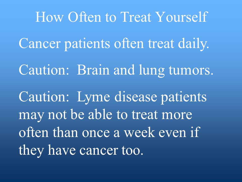 How Often to Treat Yourself Cancer patients often treat daily.