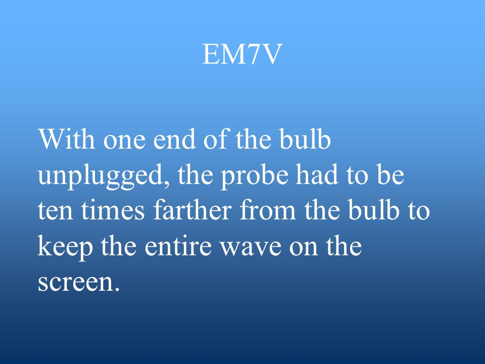 EM7V With one end of the bulb unplugged, the probe had to be ten times farther from the bulb to keep the entire wave on the screen.