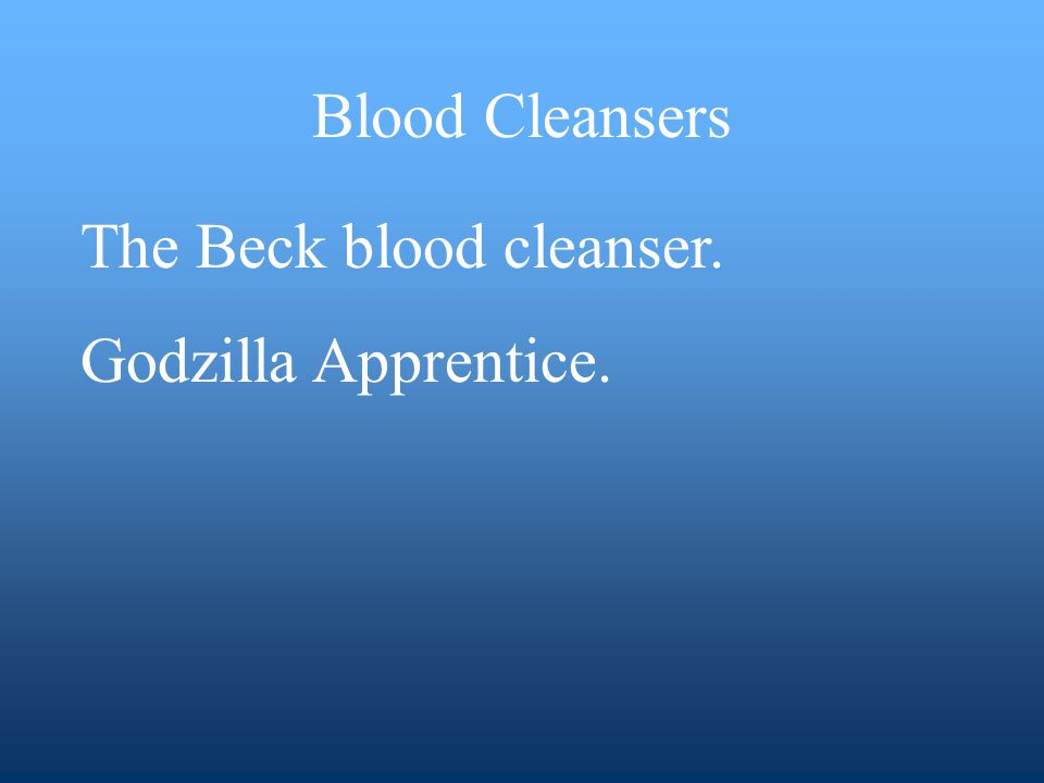 Blood Cleansers The Beck blood cleanser. Godzilla Apprentice.
