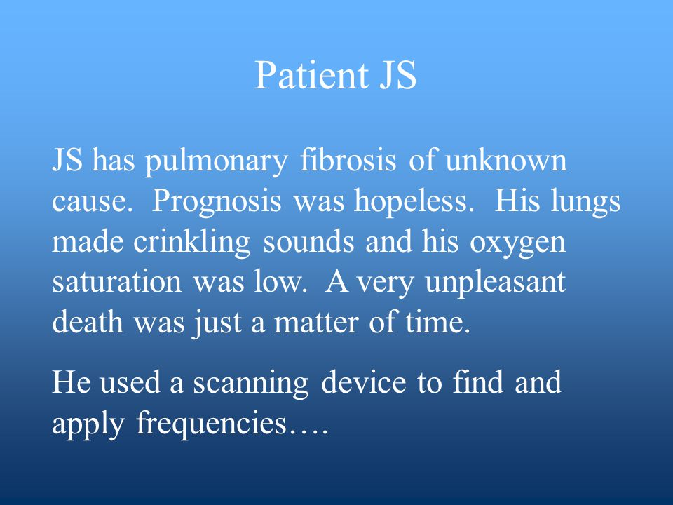 JS has pulmonary fibrosis of unknown cause. Prognosis was hopeless.