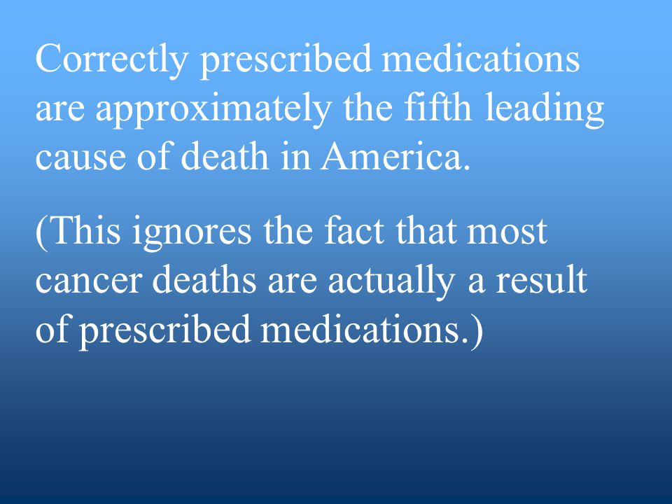 Correctly prescribed medications are approximately the fifth leading cause of death in America.