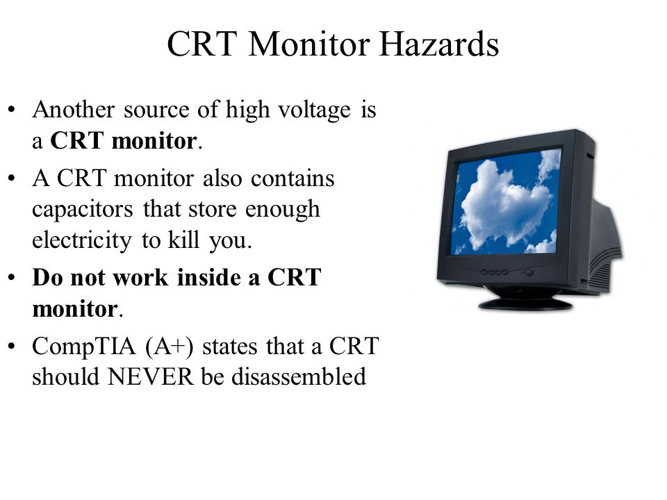 CRT Monitor Hazards Another source of high voltage is a CRT monitor. A CRT monitor also contains capacitors that store enough electricity to kill you.