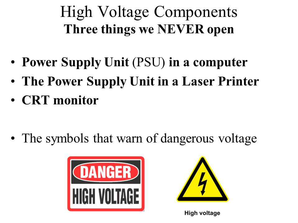 High Voltage Components Three things we NEVER open Power Supply Unit (PSU) in a computer The Power Supply Unit in a Laser Printer CRT monitor The symb