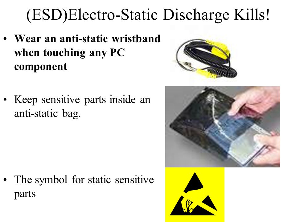 (ESD)Electro-Static Discharge Kills! Wear an anti-static wristband when touching any PC component Keep sensitive parts inside an anti-static bag. The