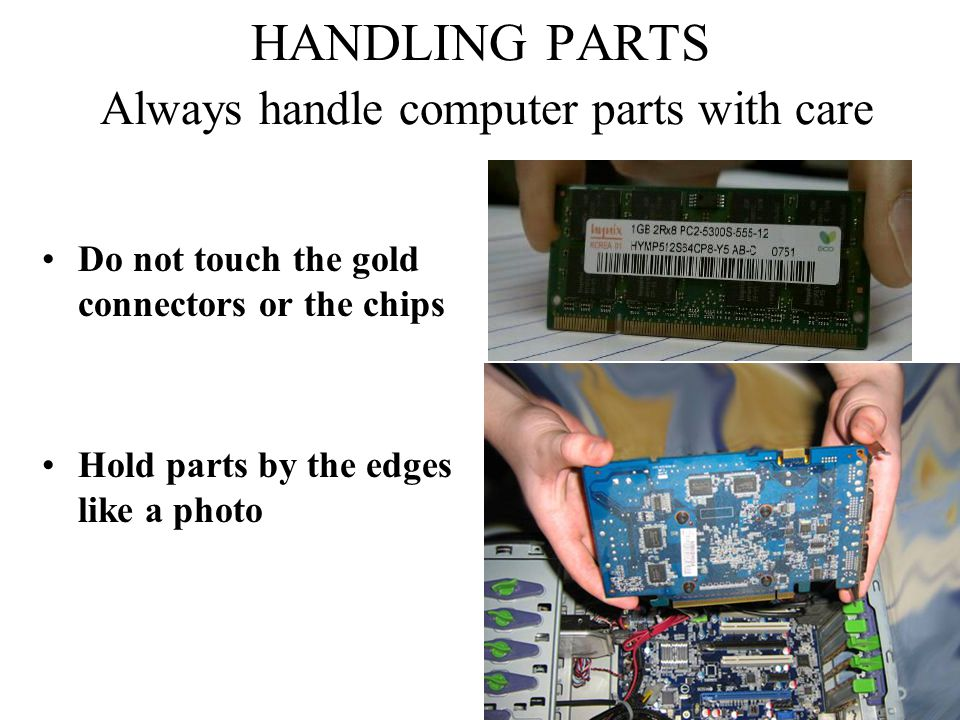 HANDLING PARTS Always handle computer parts with care Do not touch the gold connectors or the chips Hold parts by the edges like a photo