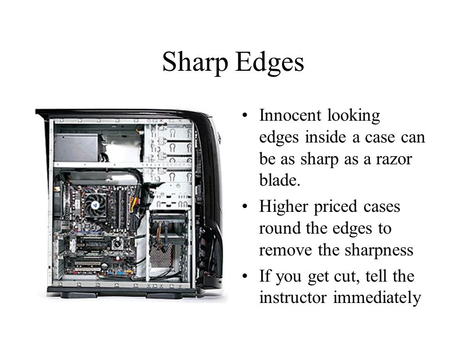 Sharp Edges Innocent looking edges inside a case can be as sharp as a razor blade. Higher priced cases round the edges to remove the sharpness If you