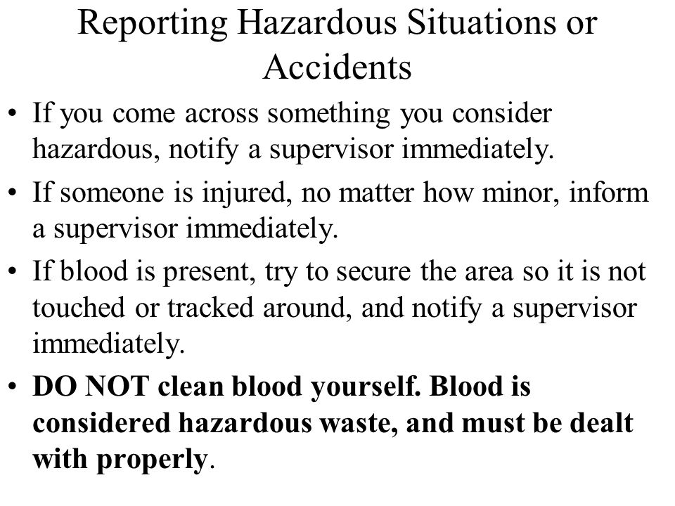 Reporting Hazardous Situations or Accidents If you come across something you consider hazardous, notify a supervisor immediately. If someone is injure