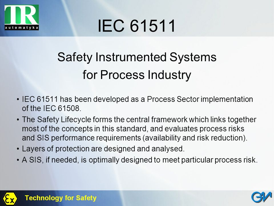 IEC 61511 Safety Instrumented Systems for Process Industry IEC 61511 has been developed as a Process Sector implementation of the IEC 61508. The Safet