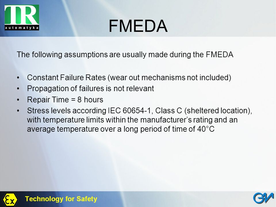 FMEDA The following assumptions are usually made during the FMEDA Constant Failure Rates (wear out mechanisms not included) Propagation of failures is