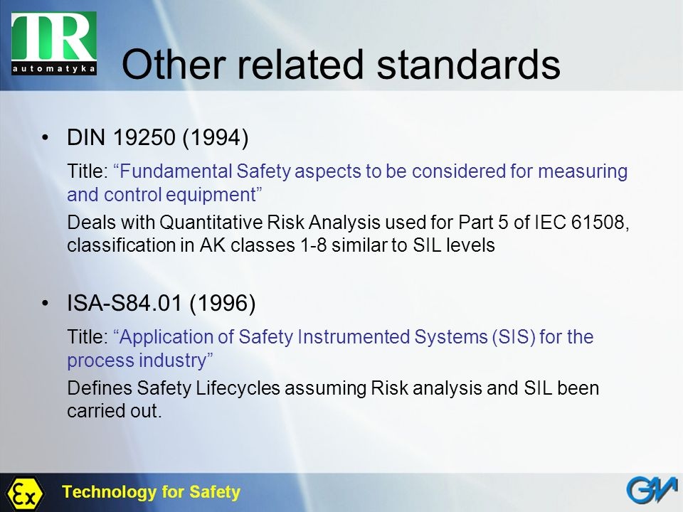 Other related standards DIN 19250 (1994) Title: Fundamental Safety aspects to be considered for measuring and control equipment Deals with Quantitativ