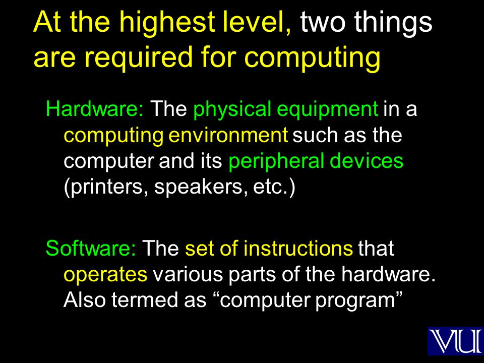 At the highest level, two things are required for computing Hardware: The physical equipment in a computing environment such as the computer and its p