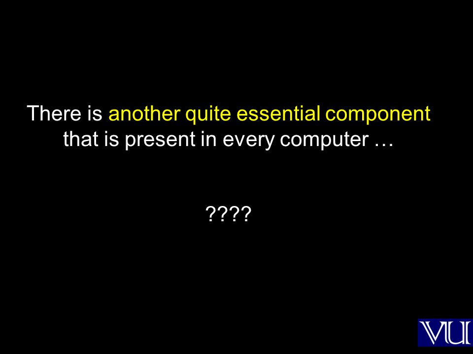 There is another quite essential component that is present in every computer … ????