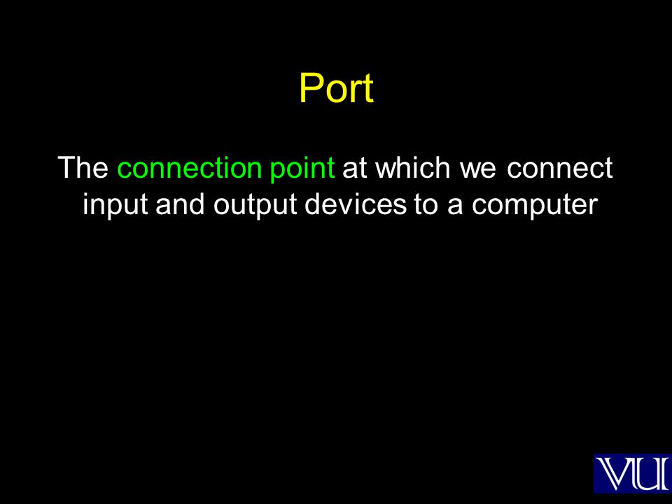 Port The connection point at which we connect input and output devices to a computer
