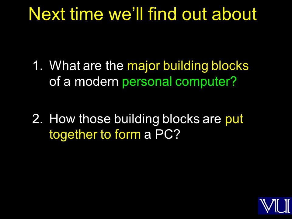 Next time well find out about 1.What are the major building blocks of a modern personal computer? 2.How those building blocks are put together to form