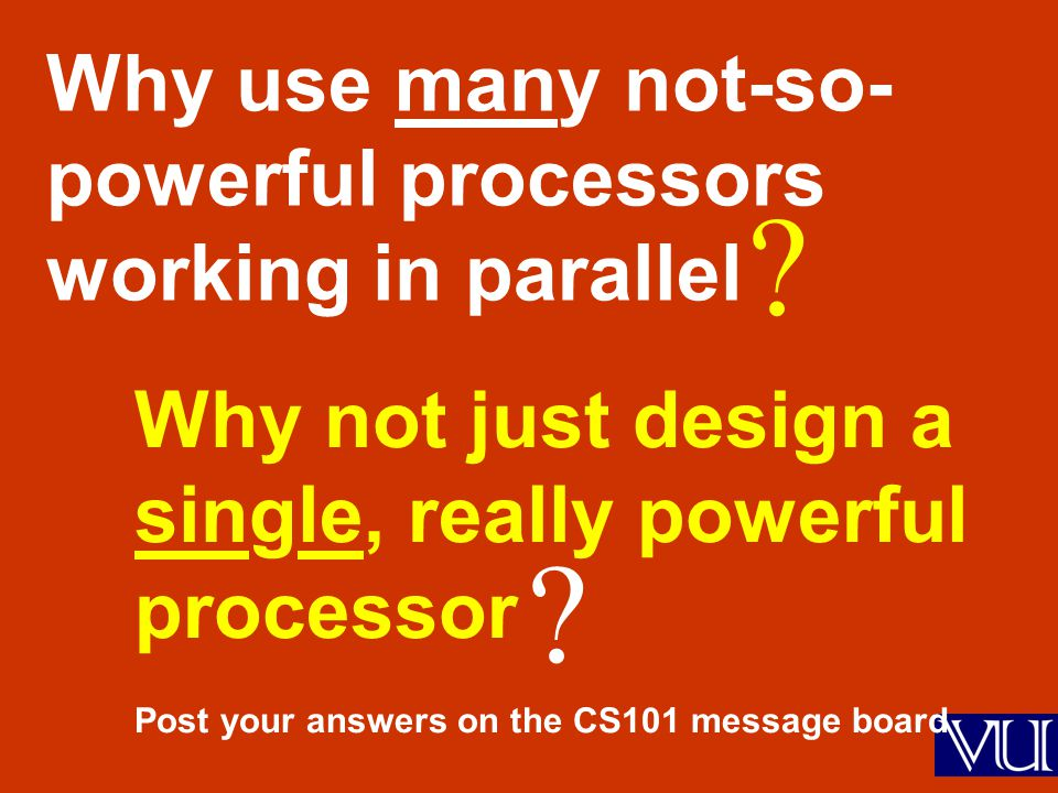 Why use many not-so- powerful processors working in parallel Why not just design a single, really powerful processor Post your answers on the CS101 me