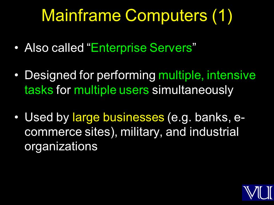 Mainframe Computers (2) Designed for very-high reliability Can be serviced/upgraded while in operation Generally consist of multiple processors, GBs of memory, and TBs of storage Cost in millions of dollars