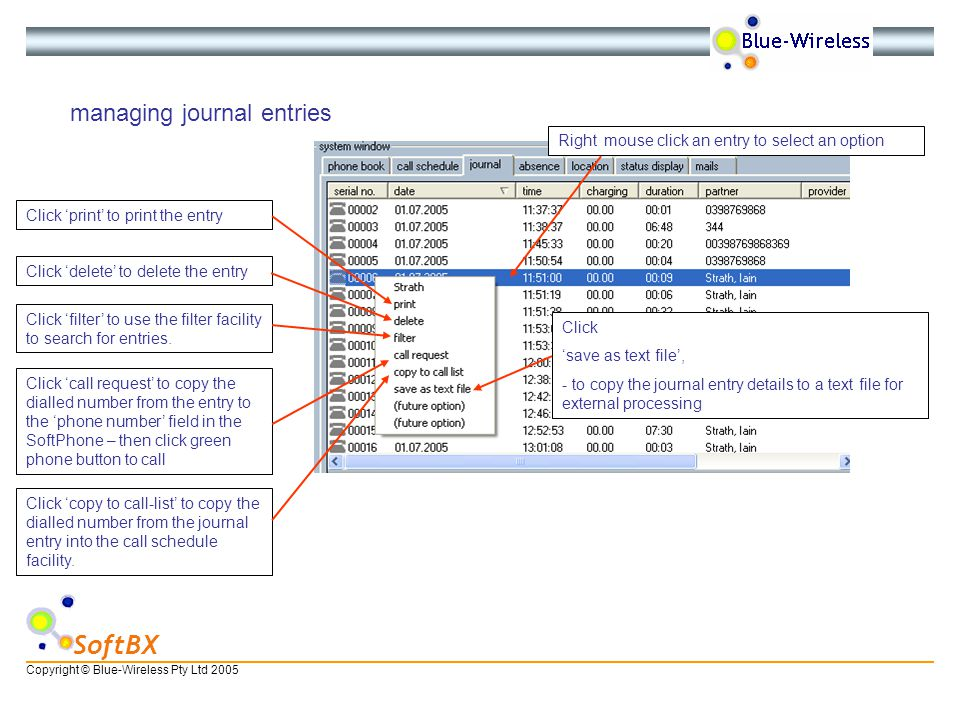 Copyright © Blue-Wireless Pty Ltd 2005 SoftBX managing journal entries Right mouse click an entry to select an option Click print to print the entry Click delete to delete the entry Click filter to use the filter facility to search for entries.