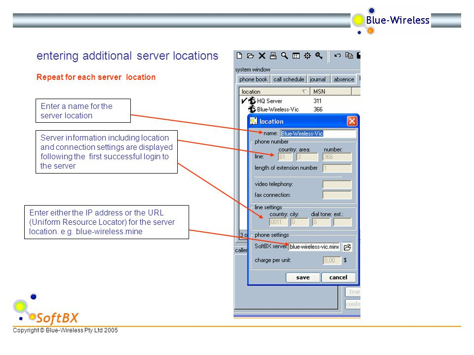 Copyright © Blue-Wireless Pty Ltd 2005 SoftBX entering additional server locations Repeat for each server location Enter a name for the server location Enter either the IP address or the URL (Uniform Resource Locator) for the server location.
