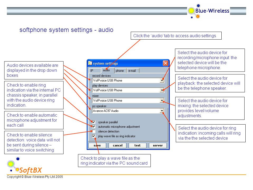Copyright © Blue-Wireless Pty Ltd 2005 SoftBX softphone system settings - audio Click the audio tab to access audio settings Audio devices available are displayed in the drop down boxes Select the audio device for playback: the selected device will be the telephone speaker.