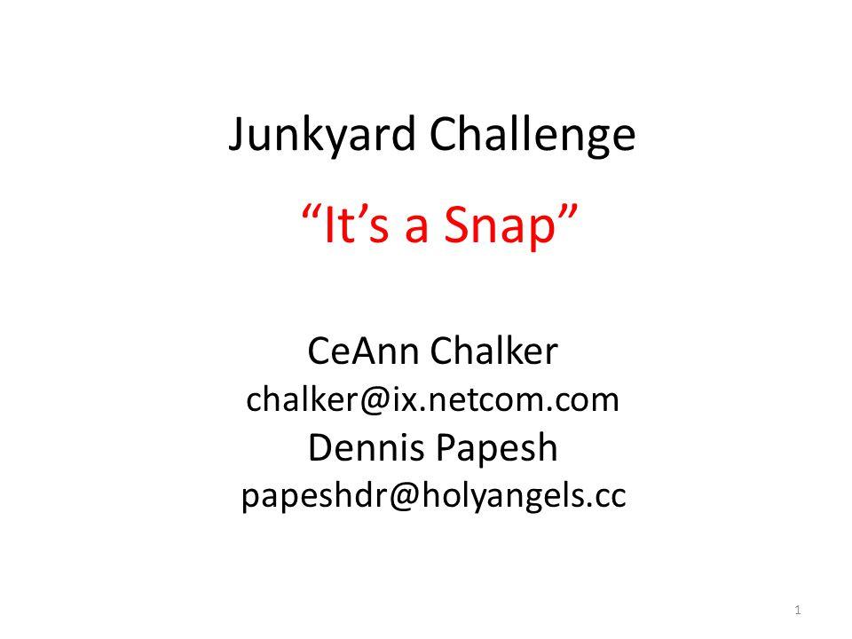 Junkyard Challenge Its a Snap CeAnn Chalker chalker@ix.netcom.com Dennis Papesh papeshdr@holyangels.cc 1