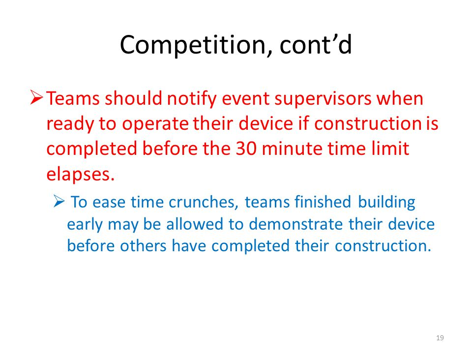 Competition, contd Teams should notify event supervisors when ready to operate their device if construction is completed before the 30 minute time limit elapses.