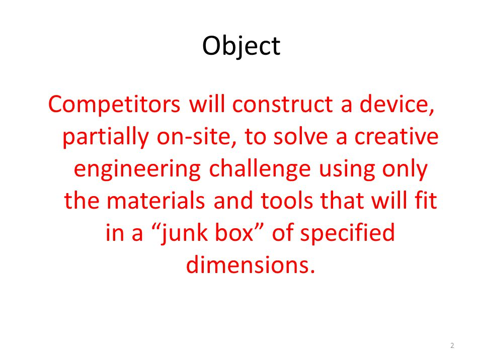 Object Competitors will construct a device, partially on-site, to solve a creative engineering challenge using only the materials and tools that will fit in a junk box of specified dimensions.