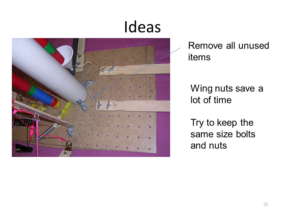 Ideas Remove all unused items Wing nuts save a lot of time Try to keep the same size bolts and nuts 31