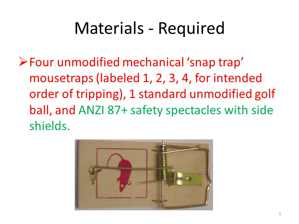 Materials - Required Four unmodified mechanical snap trap mousetraps (labeled 1, 2, 3, 4, for intended order of tripping), 1 standard unmodified golf ball, and ANZI 87+ safety spectacles with side shields.