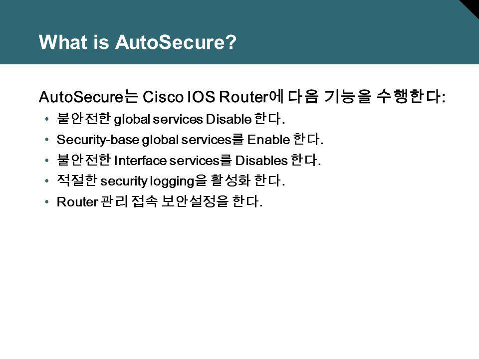 What is AutoSecure? AutoSecure Cisco IOS Router : global services Disable. Security-base global services Enable. Interface services Disables. security