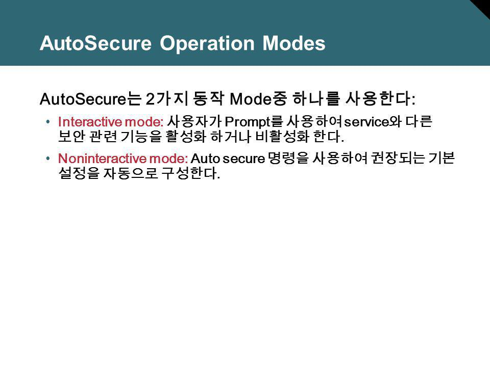 AutoSecure Operation Modes AutoSecure 2 Mode : Interactive mode: Prompt service. Noninteractive mode: Auto secure.