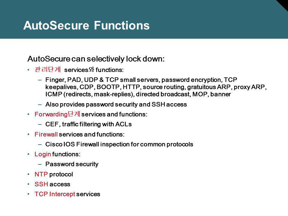 AutoSecure Functions AutoSecure can selectively lock down: services functions: –Finger, PAD, UDP & TCP small servers, password encryption, TCP keepali