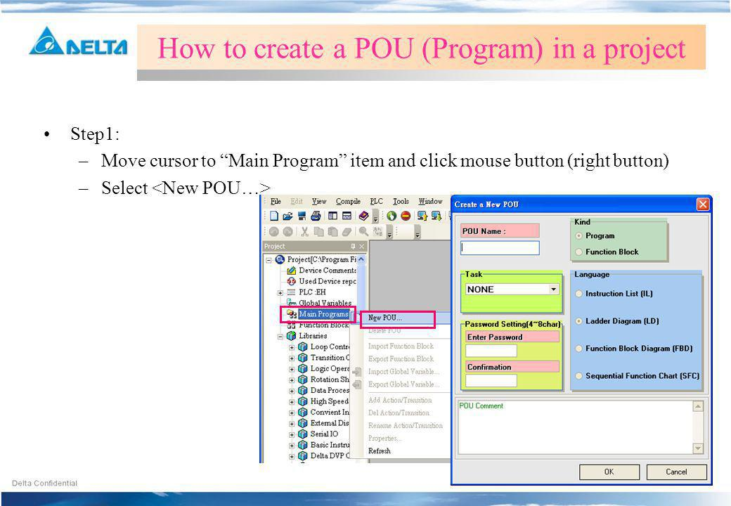 Step1: –Move cursor to Main Program item and click mouse button (right button) –Select How to create a POU (Program) in a project