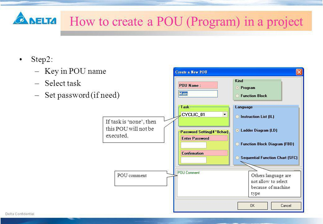 Step2: –Key in POU name –Select task –Set password (if need) How to create a POU (Program) in a project If task is none, then this POU will not be exe