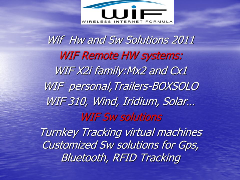 Wif Hw and Sw Solutions 2011 WIF Remote HW systems: WIF X2i family:Mx2 and Cx1 WIF personal,Trailers-BOXSOLO WIF 310, Wind, Iridium, Solar… WIF Sw sol