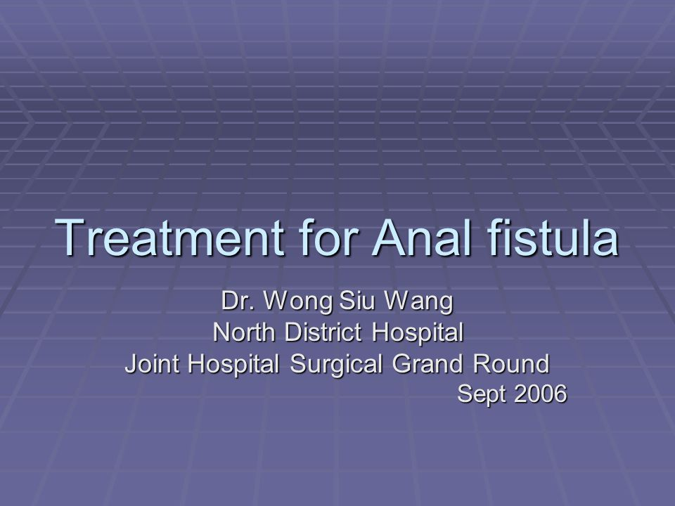 Treatment for Anal fistula Dr. Wong Siu Wang North District Hospital Joint Hospital Surgical Grand Round Sept 2006