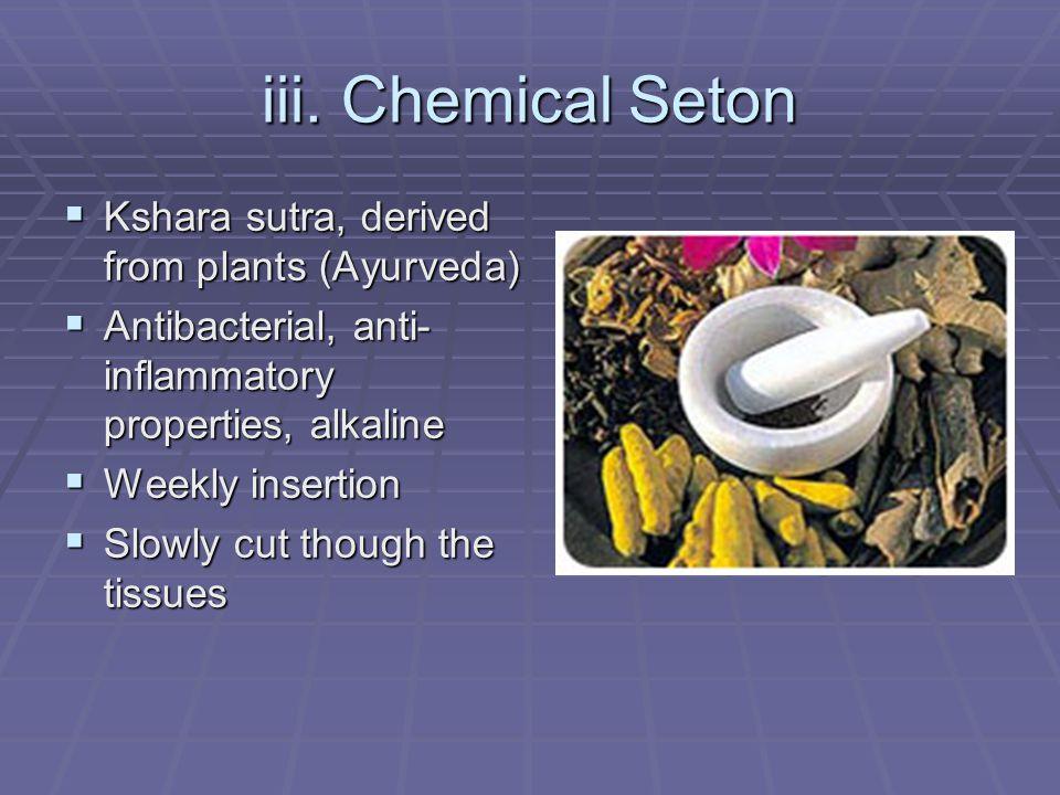 iii. Chemical Seton Kshara sutra, derived from plants (Ayurveda) Kshara sutra, derived from plants (Ayurveda) Antibacterial, anti- inflammatory proper