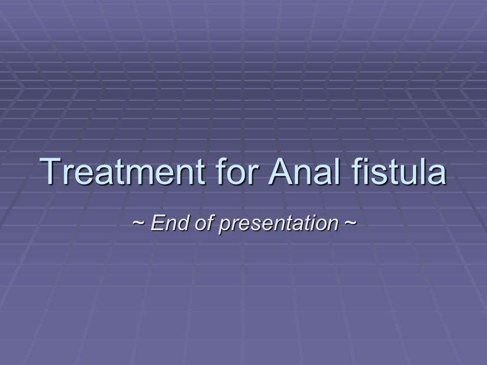 Treatment for Anal fistula ~ End of presentation ~
