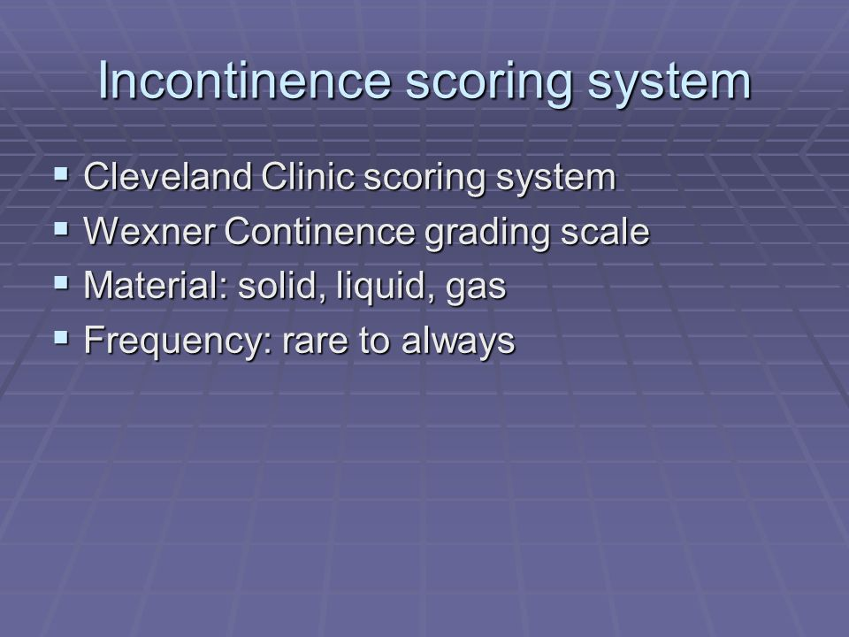 Incontinence scoring system Cleveland Clinic scoring system Cleveland Clinic scoring system Wexner Continence grading scale Wexner Continence grading