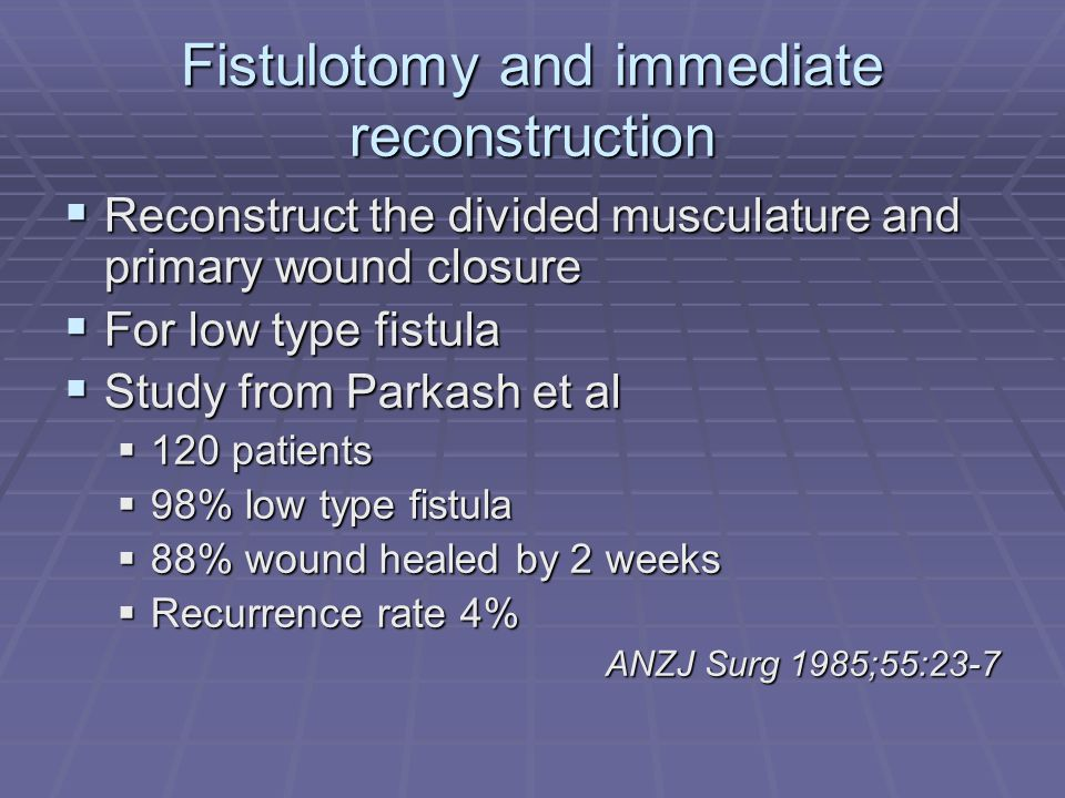 Fistulotomy and immediate reconstruction Reconstruct the divided musculature and primary wound closure Reconstruct the divided musculature and primary