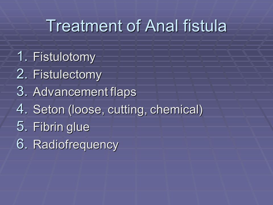 Treatment of Anal fistula 1. Fistulotomy 2. Fistulectomy 3. Advancement flaps 4. Seton (loose, cutting, chemical) 5. Fibrin glue 6. Radiofrequency
