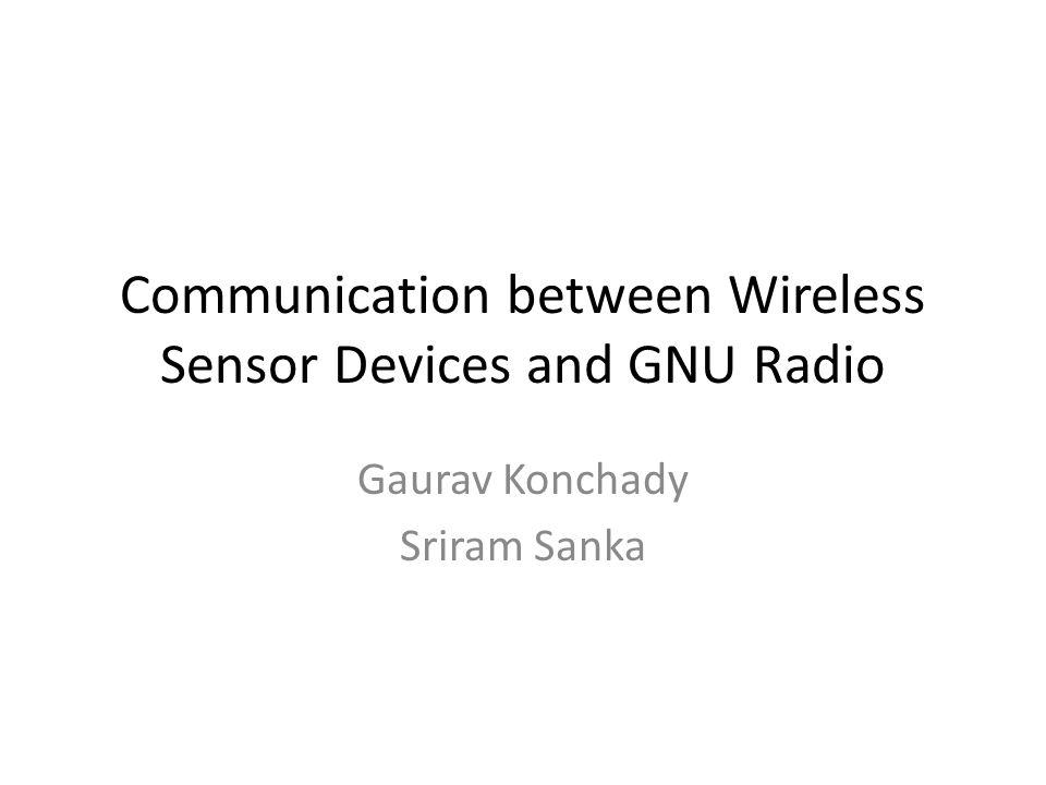 Communication between Wireless Sensor Devices and GNU Radio Gaurav Konchady Sriram Sanka