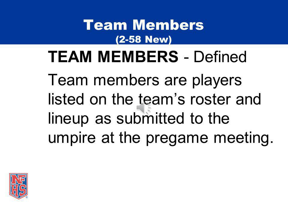 Team Members (2-58 New) TEAM MEMBERS - Defined Team members are players listed on the teams roster and lineup as submitted to the umpire at the pregame meeting.