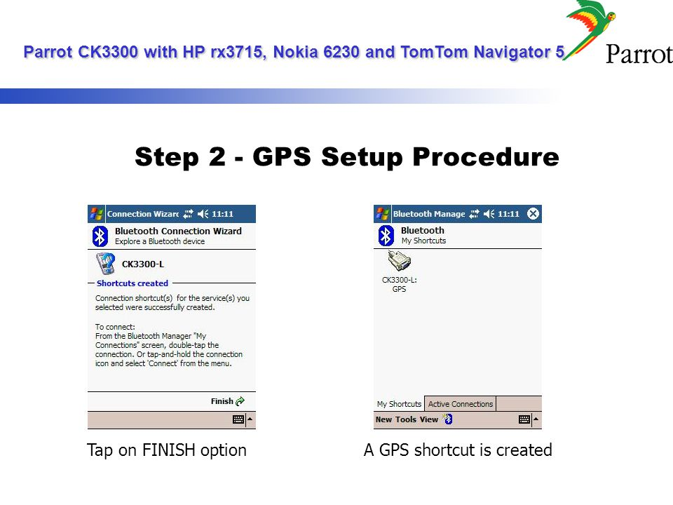 Step 2 - GPS Setup Procedure Tap on FINISH optionA GPS shortcut is created Parrot CK3300 with HP rx3715, Nokia 6230 and TomTom Navigator 5 Parrot CK3300 with HP rx3715, Nokia 6230 and TomTom Navigator 5