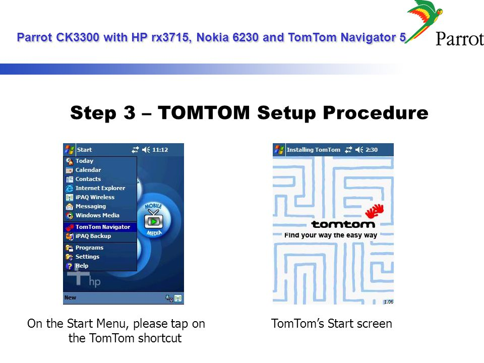 Step 3 – TOMTOM Setup Procedure On the Start Menu, please tap on the TomTom shortcut TomToms Start screen Parrot CK3300 with HP rx3715, Nokia 6230 and TomTom Navigator 5 Parrot CK3300 with HP rx3715, Nokia 6230 and TomTom Navigator 5